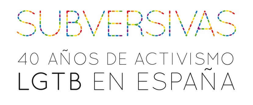 SUBVERSIVAS, 40 AÑOS DE ACTIVISMO LGTB ENESPAÑA